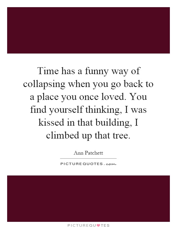 Time has a funny way of collapsing when you go back to a place you once loved. You find yourself thinking, I was kissed in that building, I climbed up that tree Picture Quote #1
