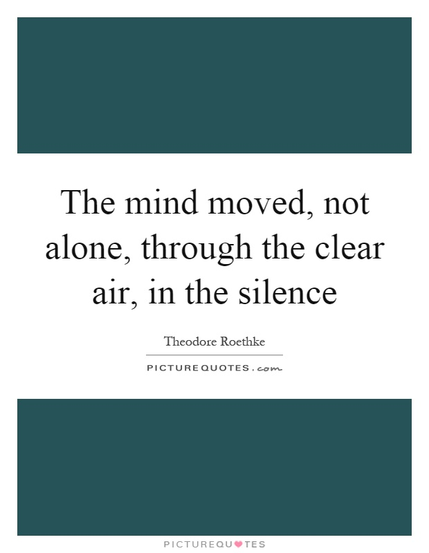The mind moved, not alone, through the clear air, in the silence Picture Quote #1