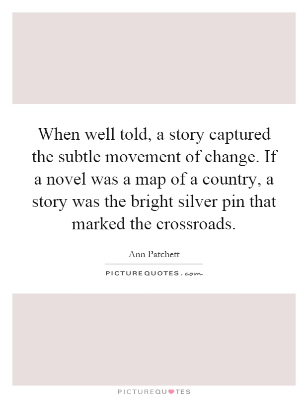 When well told, a story captured the subtle movement of change. If a novel was a map of a country, a story was the bright silver pin that marked the crossroads Picture Quote #1