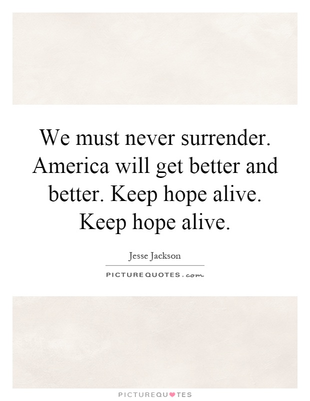 we must never surrender america will get better and better keep hope alive keep hope alive