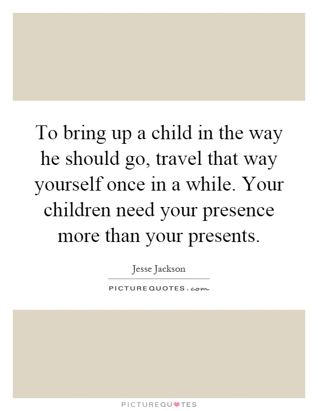 To bring up a child in the way he should go, travel that way yourself once in a while. Your children need your presence more than your presents Picture Quote #1
