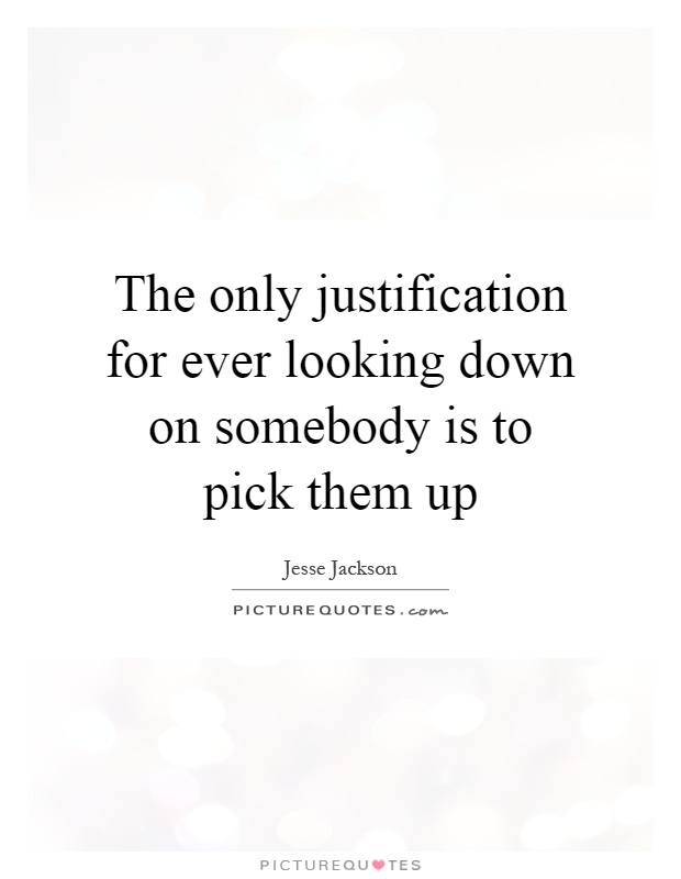 The only justification for ever looking down on somebody is to pick them up Picture Quote #1