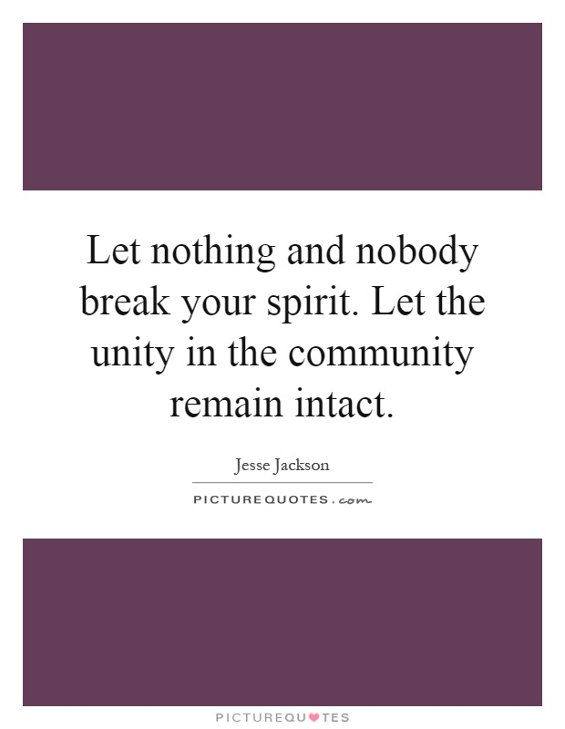 Let nothing and nobody break your spirit. Let the unity in the community remain intact Picture Quote #1