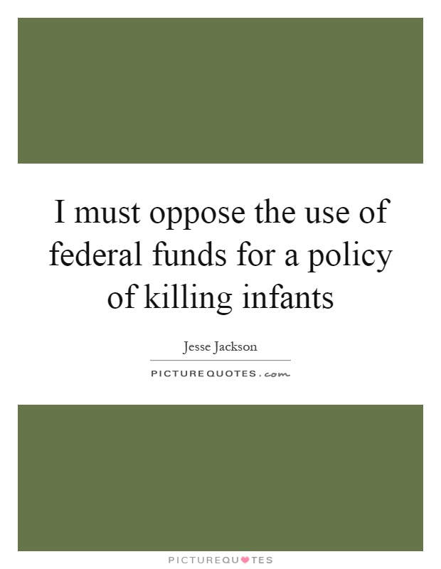 I must oppose the use of federal funds for a policy of killing infants Picture Quote #1