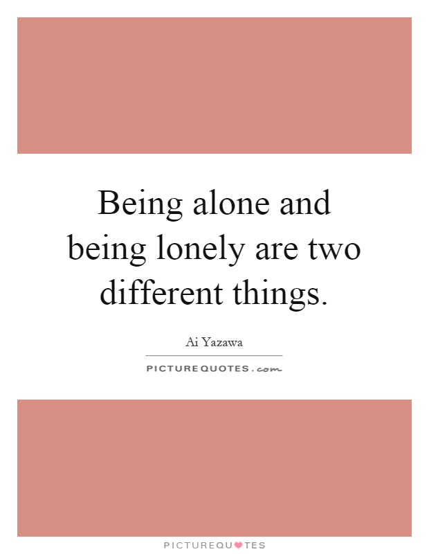 Being alone and being lonely are two different things | Picture Quotes
