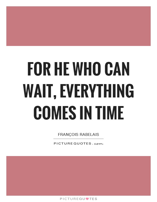 For he who can wait, everything comes in time Picture Quote #1