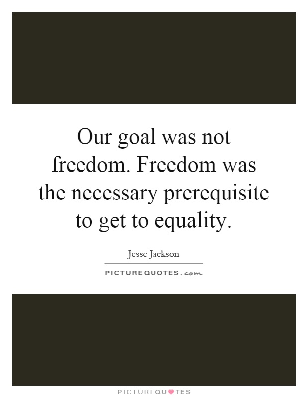 Our goal was not freedom. Freedom was the necessary prerequisite to get to equality Picture Quote #1