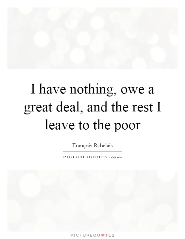 I have nothing, owe a great deal, and the rest I leave to the poor Picture Quote #1