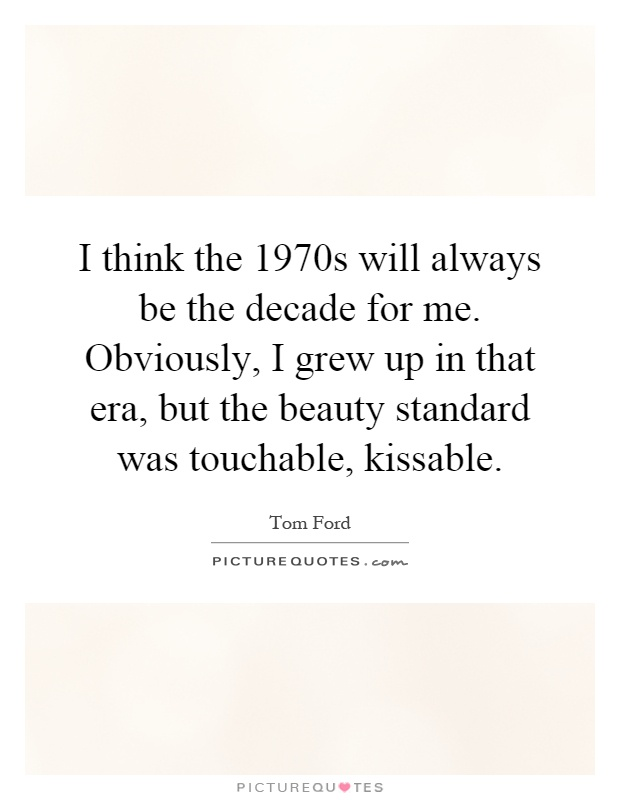 I think the 1970s will always be the decade for me. Obviously, I grew up in that era, but the beauty standard was touchable, kissable Picture Quote #1