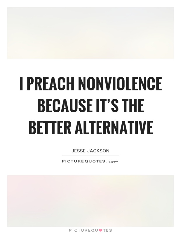 I preach nonviolence because it's the better alternative Picture Quote #1