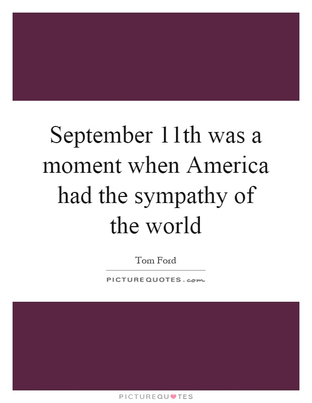 September 11th was a moment when America had the sympathy of the world Picture Quote #1