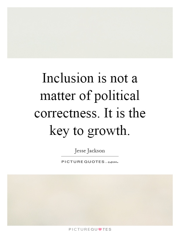 Inclusion is not a matter of political correctness. It is the key to growth Picture Quote #1