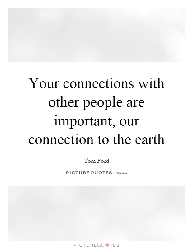 Your connections with other people are important, our connection to the earth Picture Quote #1