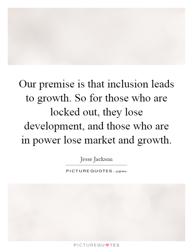 Our premise is that inclusion leads to growth. So for those who are locked out, they lose development, and those who are in power lose market and growth Picture Quote #1