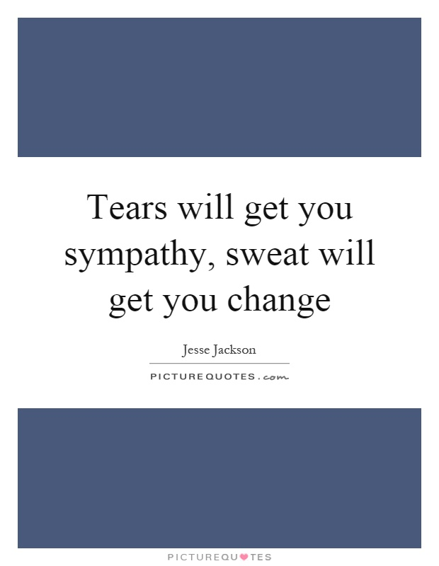 Tears will get you sympathy, sweat will get you change Picture Quote #1