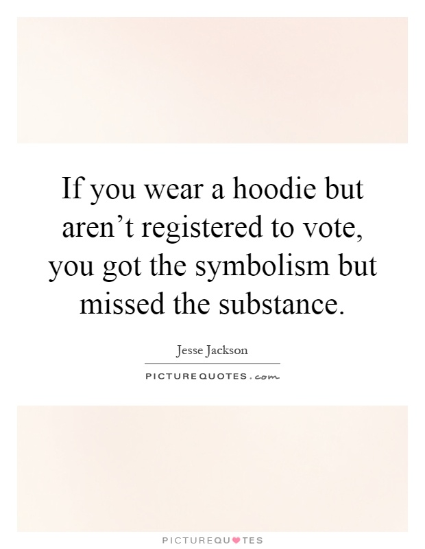 If you wear a hoodie but aren't registered to vote, you got the symbolism but missed the substance Picture Quote #1