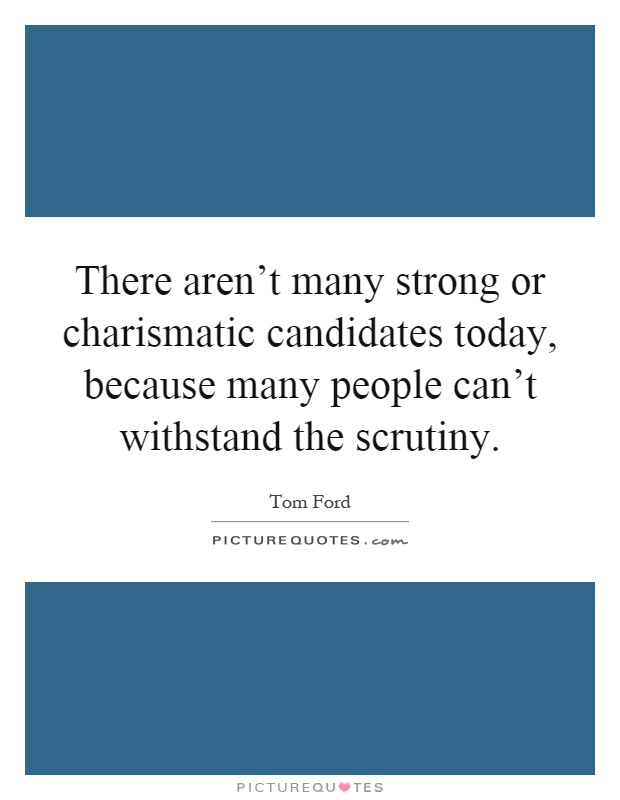 There aren't many strong or charismatic candidates today, because many people can't withstand the scrutiny Picture Quote #1