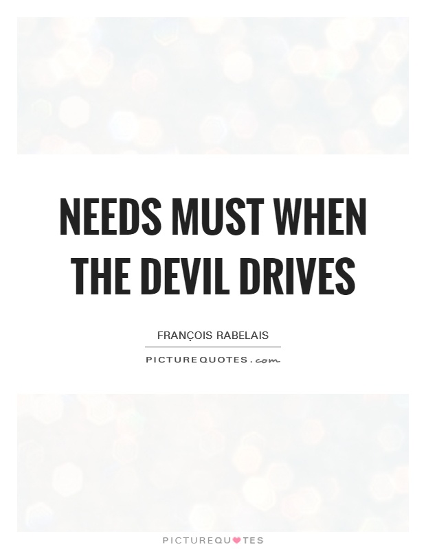 Needs must when the Devil drives Picture Quote #1
