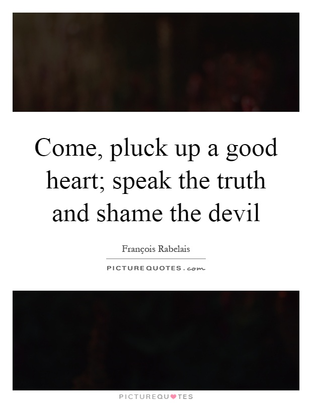 Come, pluck up a good heart; speak the truth and shame the devil Picture Quote #1