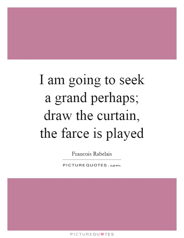 I am going to seek a grand perhaps draw the curta by for Farcical quotes