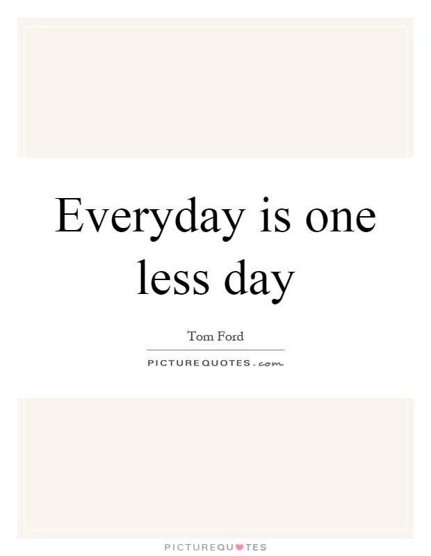 Everyday is one less day Picture Quote #1