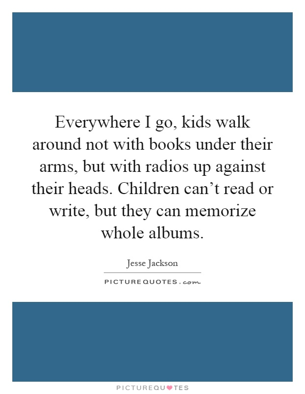 Everywhere I go, kids walk around not with books under their arms, but with radios up against their heads. Children can't read or write, but they can memorize whole albums Picture Quote #1