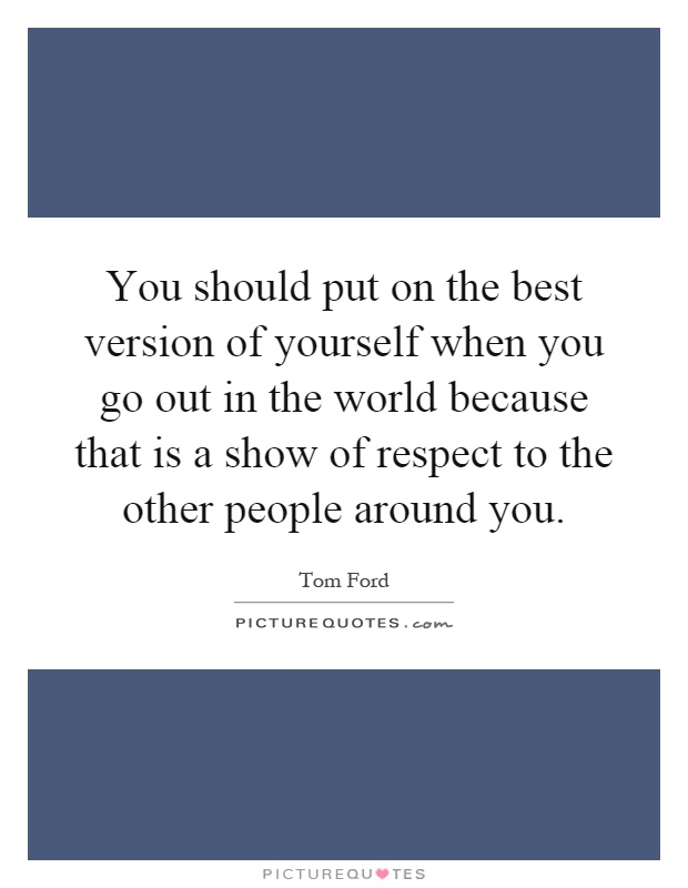 You should put on the best version of yourself when you go out in the world because that is a show of respect to the other people around you Picture Quote #1