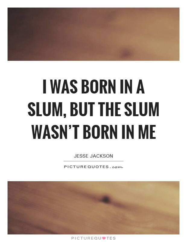 I was born in a slum, but the slum wasn't born in me Picture Quote #1