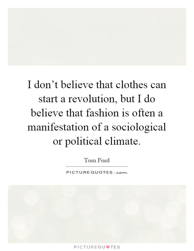 I don't believe that clothes can start a revolution, but I do believe that fashion is often a manifestation of a sociological or political climate Picture Quote #1
