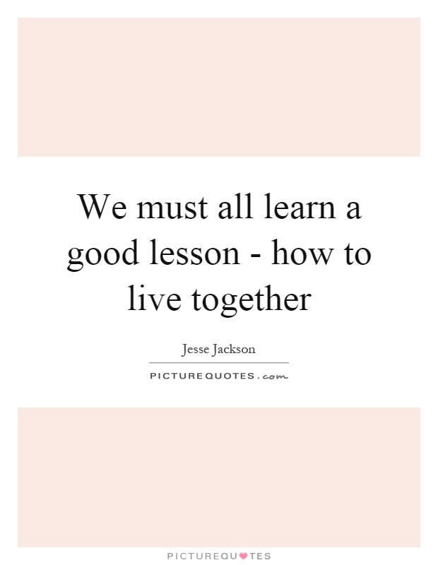 We must all learn a good lesson - how to live together Picture Quote #1