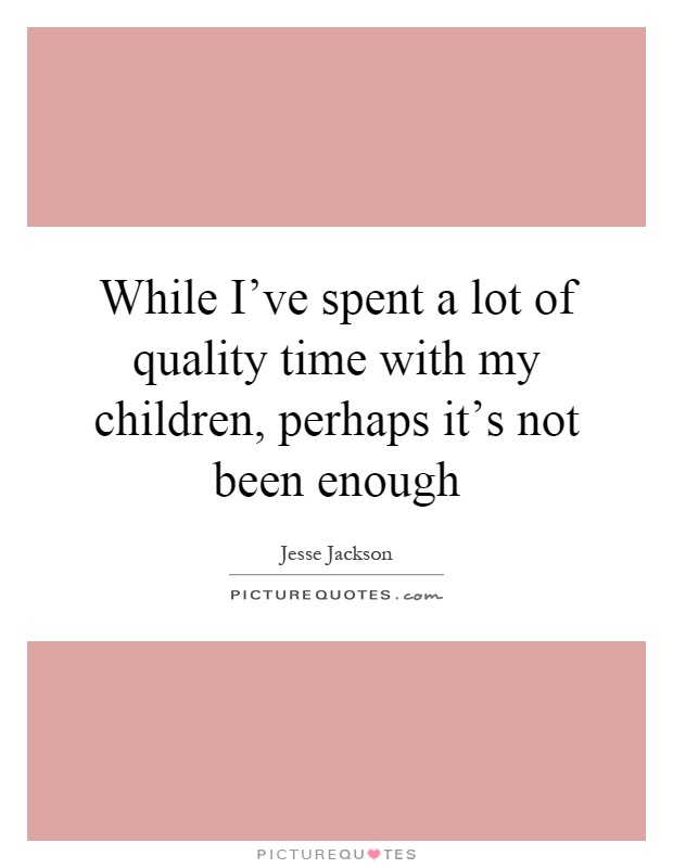 While I've spent a lot of quality time with my children, perhaps it's not been enough Picture Quote #1