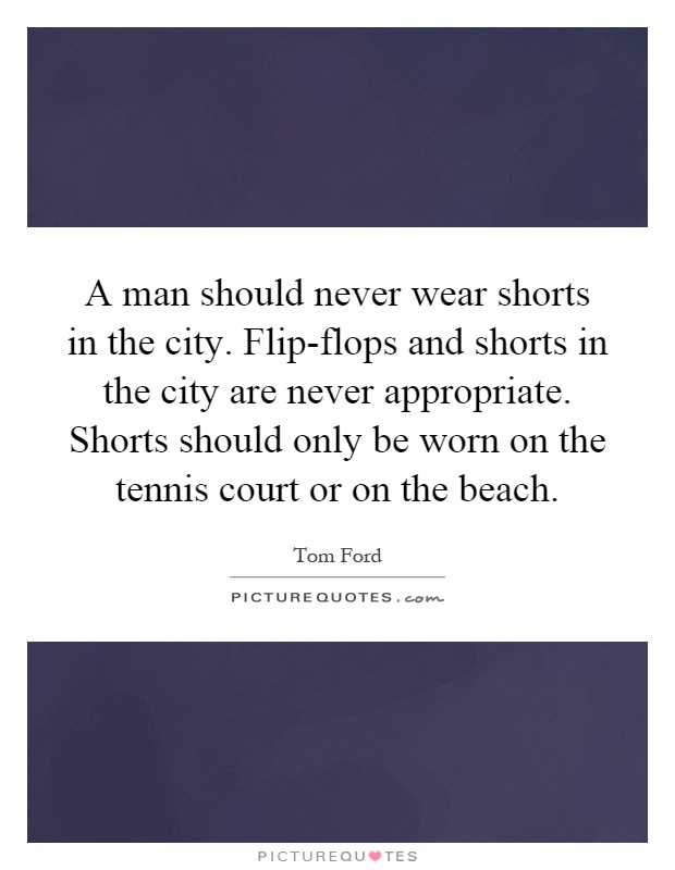 A man should never wear shorts in the city. Flip-flops and shorts in the city are never appropriate. Shorts should only be worn on the tennis court or on the beach Picture Quote #1
