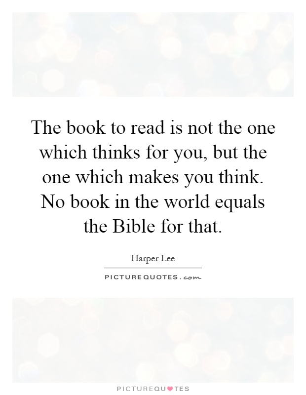 The book to read is not the one which thinks for you, but the one which makes you think. No book in the world equals the Bible for that Picture Quote #1