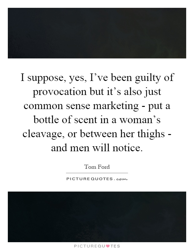 I suppose, yes, I've been guilty of provocation but it's also just common sense marketing - put a bottle of scent in a woman's cleavage, or between her thighs - and men will notice Picture Quote #1