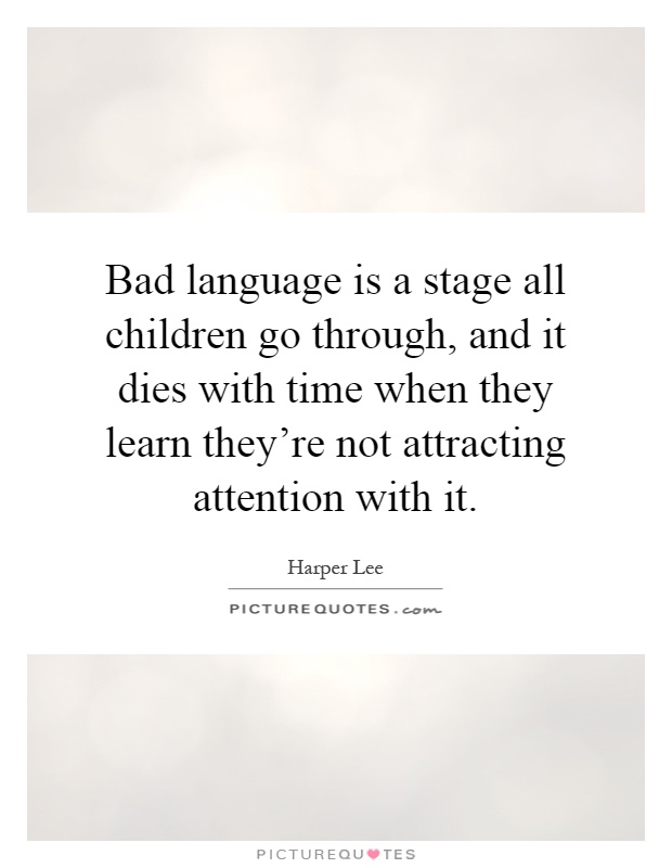 Bad language is a stage all children go through, and it dies with time when they learn they're not attracting attention with it Picture Quote #1