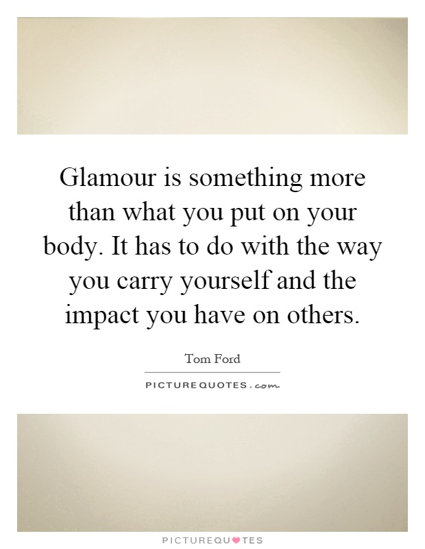 Glamour is something more than what you put on your body. It has to do with the way you carry yourself and the impact you have on others Picture Quote #1