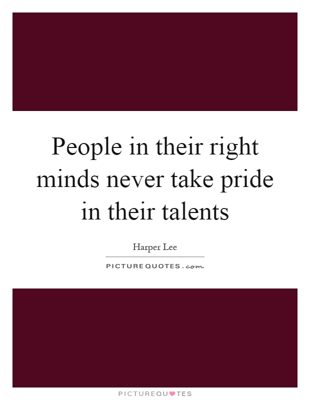 People in their right minds never take pride in their talents Picture Quote #1