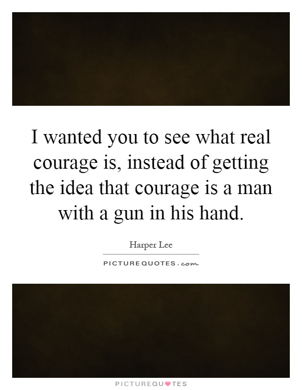 I wanted you to see what real courage is, instead of getting the idea that courage is a man with a gun in his hand Picture Quote #1