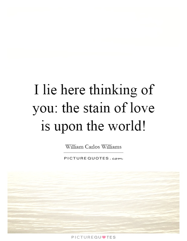I lie here thinking of you: the stain of love is upon the world! Picture Quote #1