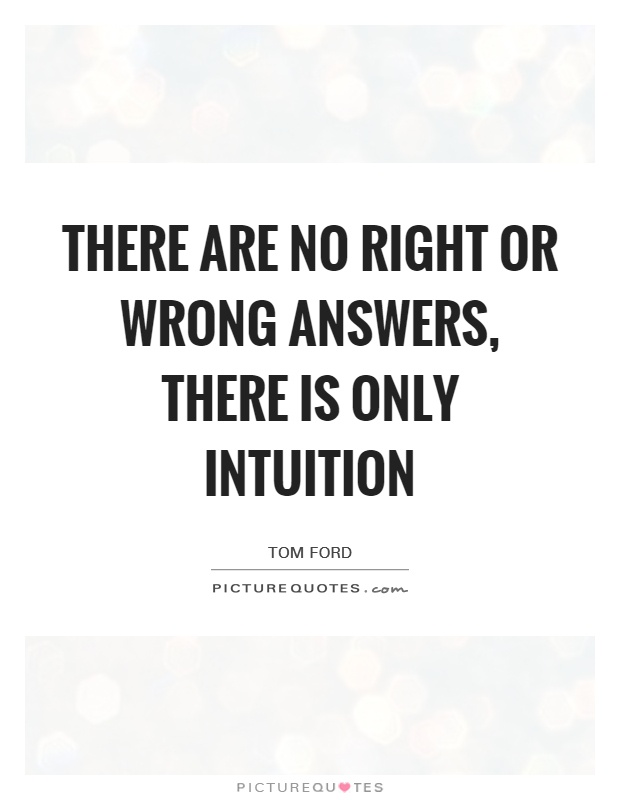 There are no right or wrong answers, There is only intuition Picture Quote #1