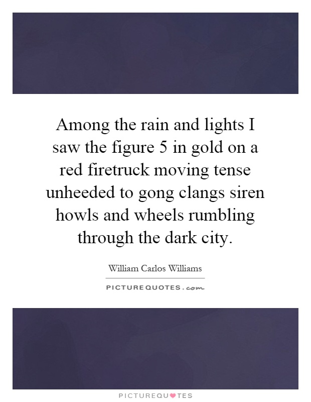 Among the rain and lights I saw the figure 5 in gold on a red firetruck moving tense unheeded to gong clangs siren howls and wheels rumbling through the dark city Picture Quote #1