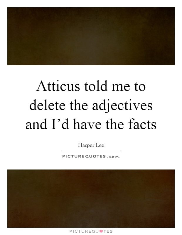 Atticus told me to delete the adjectives and I'd have the facts Picture Quote #1