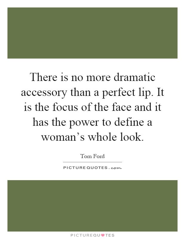 There is no more dramatic accessory than a perfect lip. It is the focus of the face and it has the power to define a woman's whole look Picture Quote #1