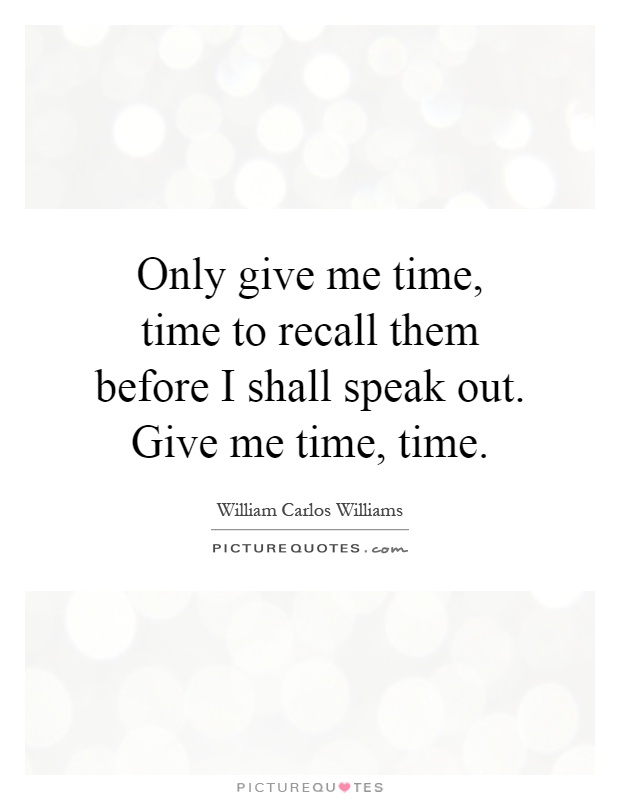 Only give me time, time to recall them before I shall speak out. Give me time, time Picture Quote #1