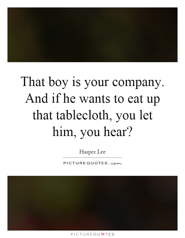 That boy is your company. And if he wants to eat up that tablecloth, you let him, you hear? Picture Quote #1
