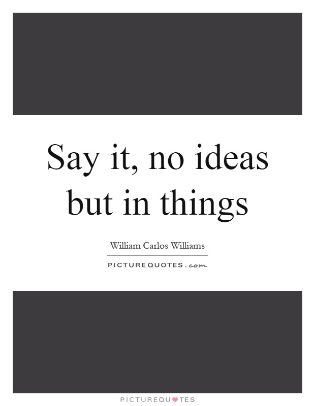 Say it, no ideas but in things Picture Quote #1