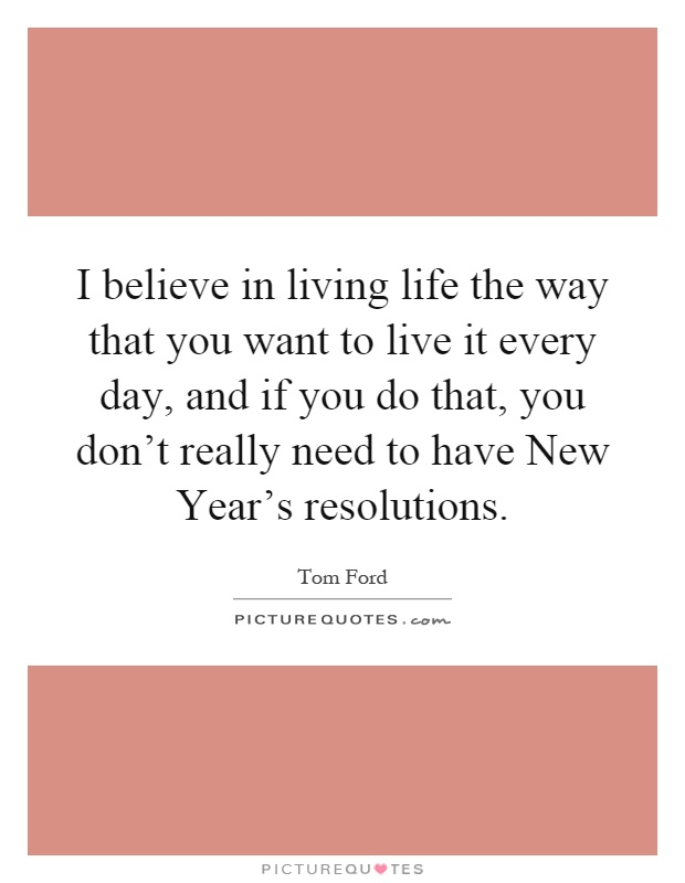 I believe in living life the way that you want to live it every day, and if you do that, you don't really need to have New Year's resolutions Picture Quote #1