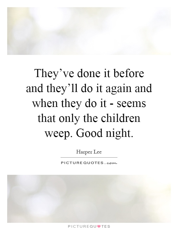 They've done it before and they'll do it again and when they do it - seems that only the children weep. Good night Picture Quote #1