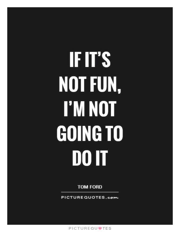 If it's not fun, I'm not going to do it Picture Quote #1
