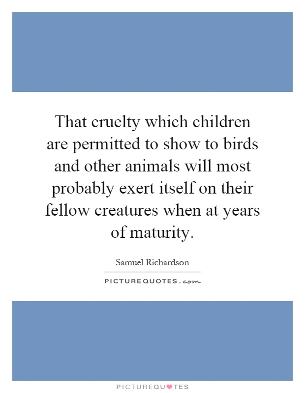 That cruelty which children are permitted to show to birds and other animals will most probably exert itself on their fellow creatures when at years of maturity Picture Quote #1